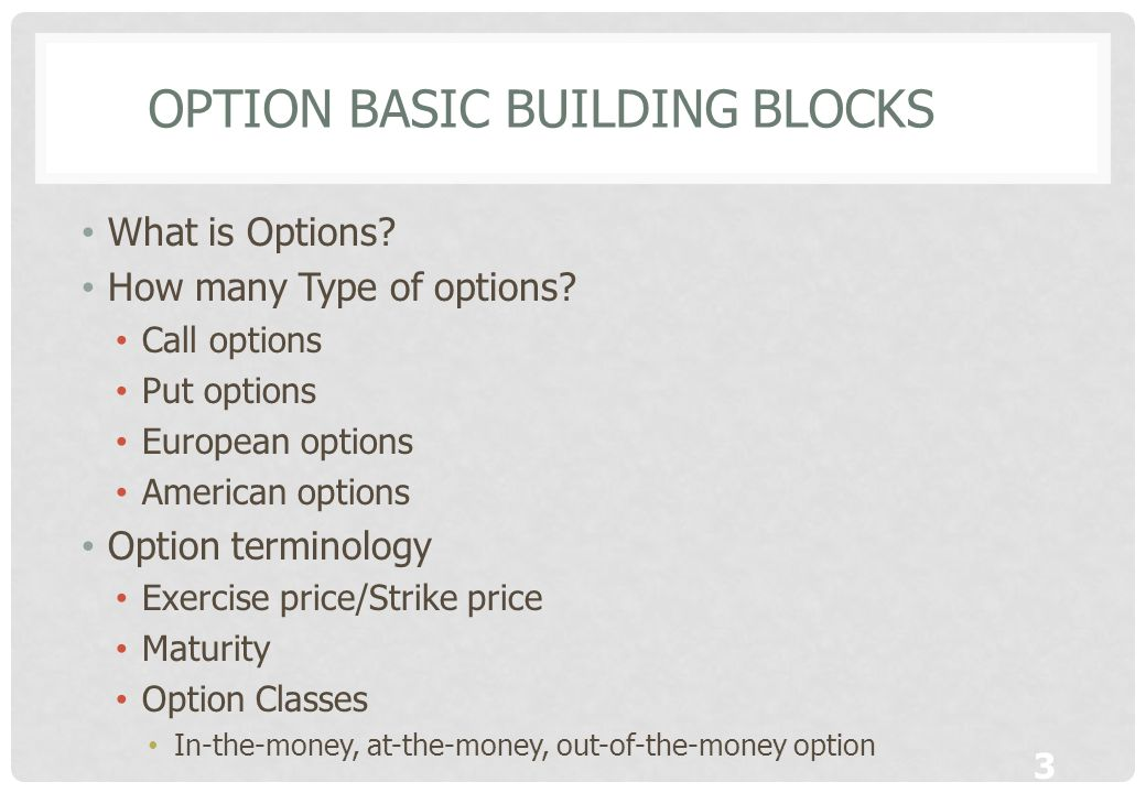 3 OPTION BASIC BUILDING BLOCKS What is Options? How many Type of options? Call options Put options European options American options Option terminolog