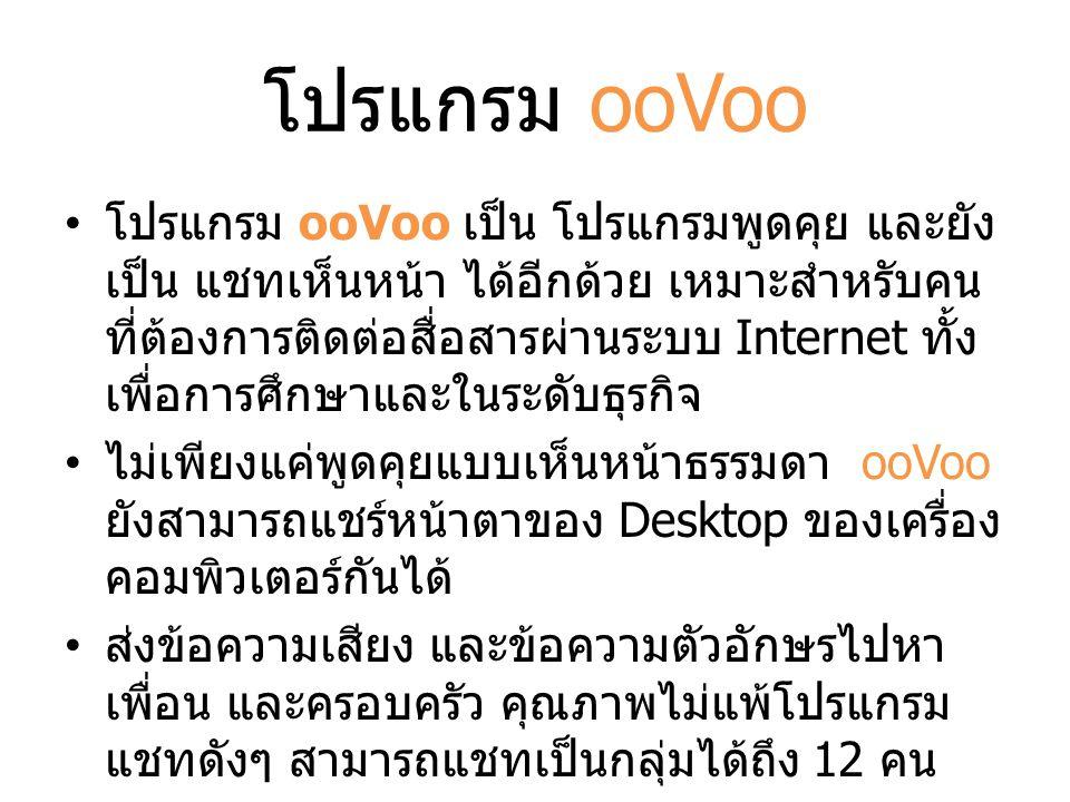 โปรแกรม ooVoo โปรแกรม ooVoo เป็น โปรแกรมพูดคุย และยัง เป็น แชทเห็นหน้า ได้อีกด้วย เหมาะสำหรับคน ที่ต้องการติดต่อสื่อสารผ่านระบบ Internet ทั้ง เพื่อการ