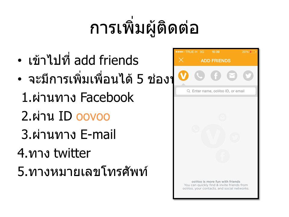 การเพิ่มผู้ติดต่อ เข้าไปที่ add friends จะมีการเพิ่มเพื่อนได้ 5 ช่องทาง 1. ผ่านทาง Facebook 2. ผ่าน ID oovoo 3. ผ่านทาง E-mail 4. ทาง twitter 5. ทางหม