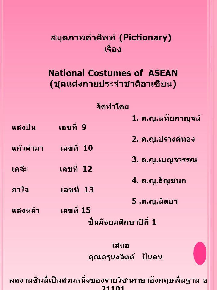 คำนำ สมุดภาพคำศัพท์ (Pictionary) เรื่อง National Costumes of ASEAN ( ชุดแต่งกายประจำชาติอาเซี่ยน ) มี วัตถุประสงค์ในการจัดทำ เพื่อให้ผู้อ่านได้รู้ถึงการมีวัฒนธรรมการแต่ง กายประจำชาติของ แต่ละประเทศในกลุ่มอาเซี่ยน ซึ่งคณะผู้จัดทำได้สืบค้นข้อมูลจาก แหล่งเรียนรู้มากมาย ได้แก่ สอบถามผู้รู้ ศึกษาเอกสารสิ่งพิมพ์และสื่ออิเล็กทรอนิกส์ หวังเป็นอย่างยิ่งว่าผลงานชิ้นนี้คงจะเป็นประโยชน์แก่ ผู้อ่านไม่มากก็น้อย คณะผู้จัดทำ ก