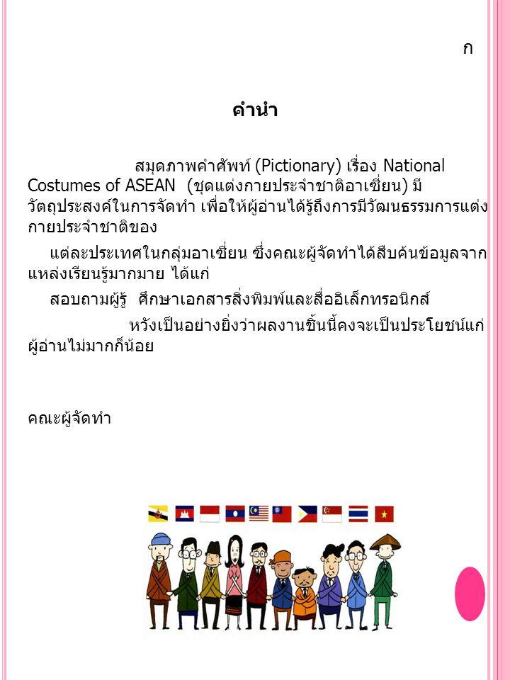 สารบัญ หน้า คำนำ ก ชุดแต่งกายประจำชาติของประเทศสมาชิก ASEAN 1 ชุดแต่งกายประจำประเทศไทย 2 ชุดแต่งกายประจำประเทศบรูไน 3 ชุดแต่งกายประจำประเทศกัมพูชา 4 ชุดแต่งกายประจำประเทศสิงคโปร์ 5 ชุดแต่งกายประจำประเทศมาเลเซีย 6 ชุดแต่งกายประจำประเทศอินโดนีเซีย 7 ชุดแต่งกายประจำประเทศฟิลิปปินส์ 8 ชุดแต่งกายประจำประเทศเวียดนาม 9 ชุดแต่งกายประจำประเทศลาว 10 ชุดแต่งกายประจำประเทศพม่า 11 บรรณานุกรม 12 ข