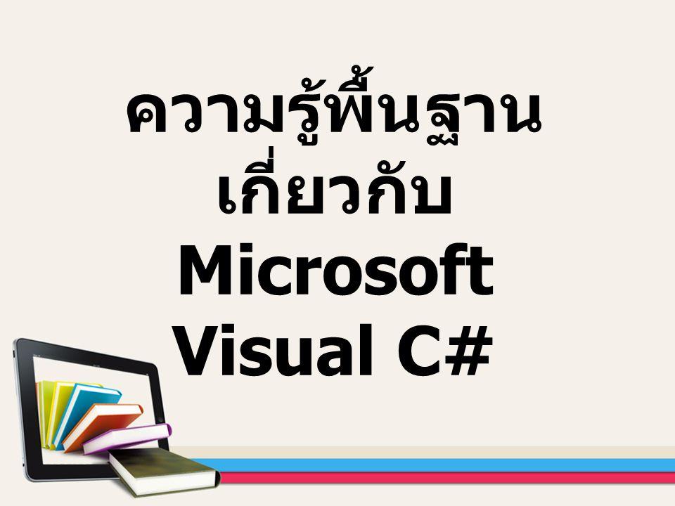 จุดประสงค์การเรียนรู้ 1.ผู้เรียนสามารถเรียกใช้และปิด โปรแกรม MS Visual C# ได้ 2.