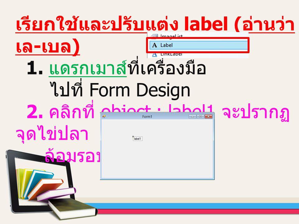 เรียกใช้และปรับแต่ง label ( อ่านว่า เล - เบล ) 1. แดรกเมาส์ที่เครื่องมือ ไปที่ Form Design 2. คลิกที่ object : label1 จะปรากฏ จุดไข่ปลา ล้อมรอบ