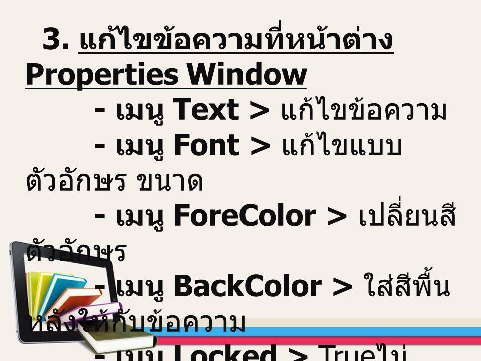 3. แก้ไขข้อความที่หน้าต่าง Properties Window - เมนู Text > แก้ไขข้อความ - เมนู Font > แก้ไขแบบ ตัวอักษร ขนาด - เมนู ForeColor > เปลี่ยนสี ตัวอักษร - เ