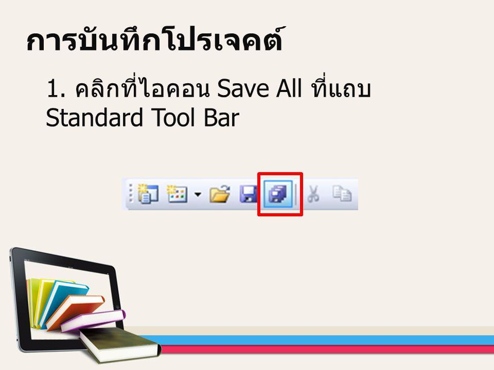 การบันทึกโปรเจคต์ 1. คลิกที่ไอคอน Save All ที่แถบ Standard Tool Bar