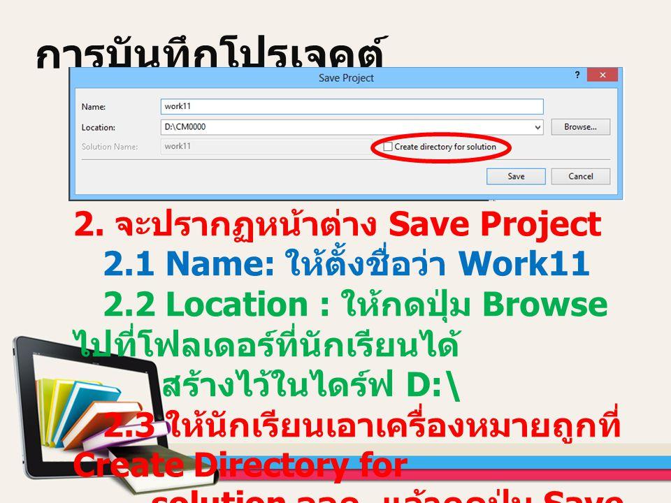 การบันทึกโปรเจคต์ 2. จะปรากฏหน้าต่าง Save Project 2.1 Name: ให้ตั้งชื่อว่า Work11 2.2 Location : ให้กดปุ่ม Browse ไปที่โฟลเดอร์ที่นักเรียนได้ สร้างไว้