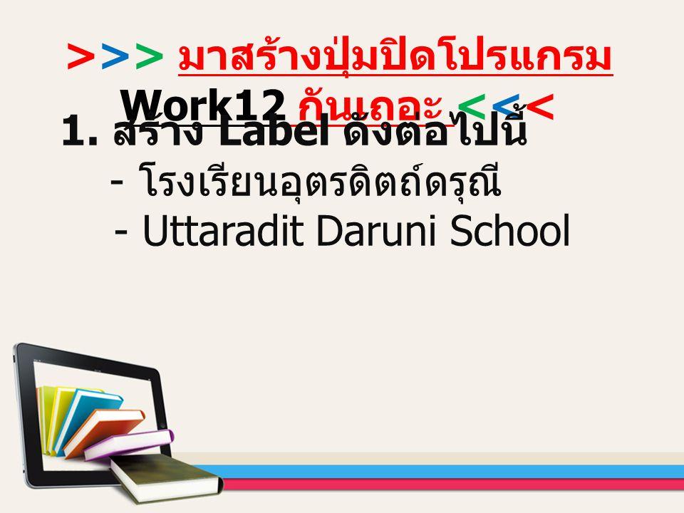 >>> มาสร้างปุ่มปิดโปรแกรม Work12 กันเถอะ <<< 1. สร้าง Label ดังต่อไปนี้ - โรงเรียนอุตรดิตถ์ดรุณี - Uttaradit Daruni School