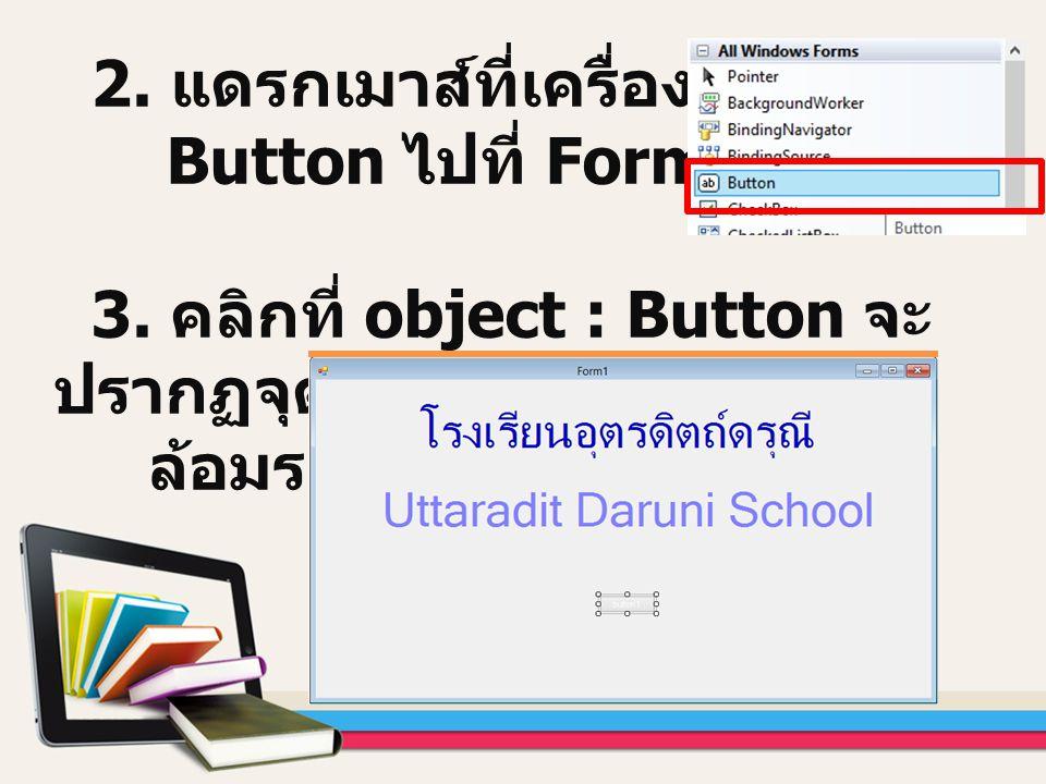 2. แดรกเมาส์ที่เครื่องมือ Button ไปที่ Form Design 3. คลิกที่ object : Button จะ ปรากฏจุดไข่ปลา ล้อมรอบ