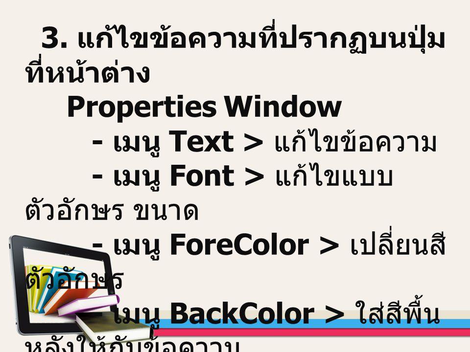 3. แก้ไขข้อความที่ปรากฏบนปุ่ม ที่หน้าต่าง Properties Window - เมนู Text > แก้ไขข้อความ - เมนู Font > แก้ไขแบบ ตัวอักษร ขนาด - เมนู ForeColor > เปลี่ยน