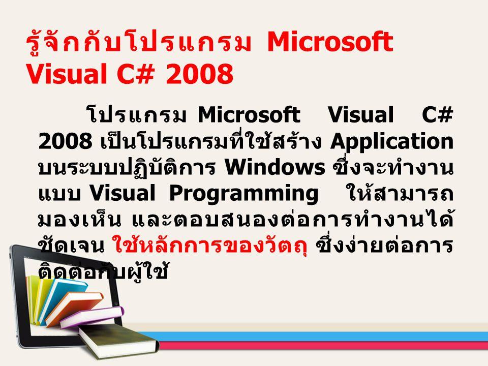 โปรแกรม Microsoft Visual C# 2008 เป็นโปรแกรมที่ใช้สร้าง Application บนระบบปฏิบัติการ Windows ซึ่งจะทำงาน แบบ Visual Programming ให้สามารถ มองเห็น และต
