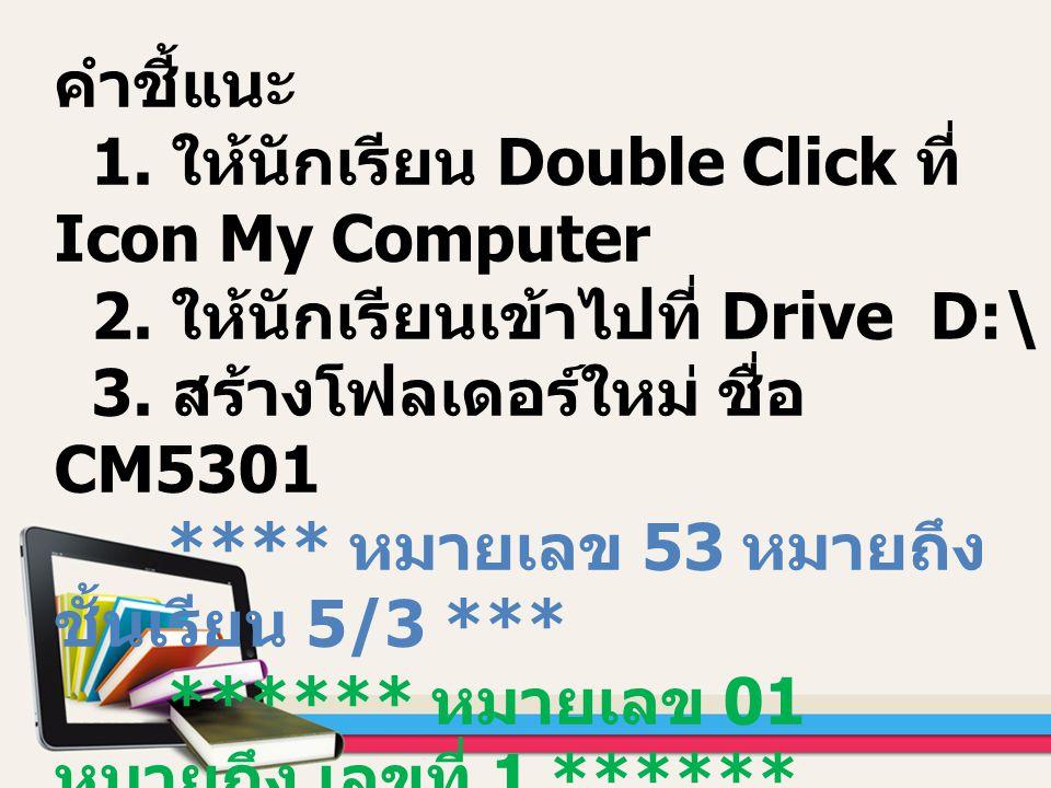 คำชี้แนะ 1. ให้นักเรียน Double Click ที่ Icon My Computer 2. ให้นักเรียนเข้าไปที่ Drive D:\ 3. สร้างโฟลเดอร์ใหม่ ชื่อ CM5301 **** หมายเลข 53 หมายถึง ช