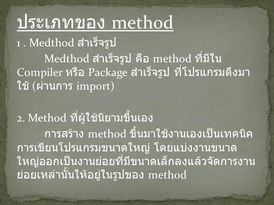 ประเภทของ method 1. Medthod สำเร็จรูป Medthod สำเร็จรูป คือ method ที่มีใน Compiler หรือ Package สำเร็จรูป ที่โปรแกรมดึงมา ใช้ ( ผ่านการ import) 2. Me