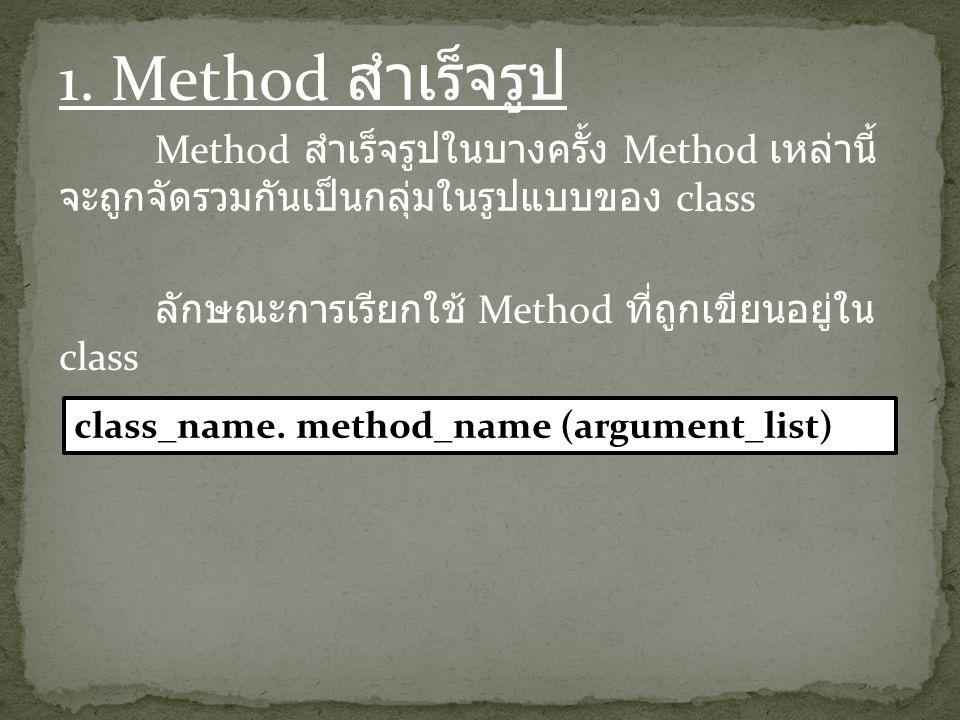 1. Method สำเร็จรูป Method สำเร็จรูปในบางครั้ง Method เหล่านี้ จะถูกจัดรวมกันเป็นกลุ่มในรูปแบบของ class ลักษณะการเรียกใช้ Method ที่ถูกเขียนอยู่ใน cla