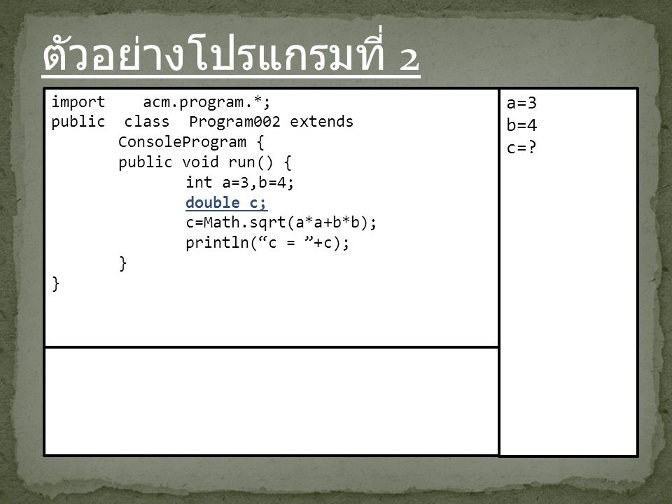 ตัวอย่างโปรแกรมที่ 2 import acm.program.*; public class Program002 extends ConsoleProgram { public void run() { int a=3,b=4; double c; c=Math.sqrt(a*a+b*b); println( c = +c); } a=3 b=4 c=