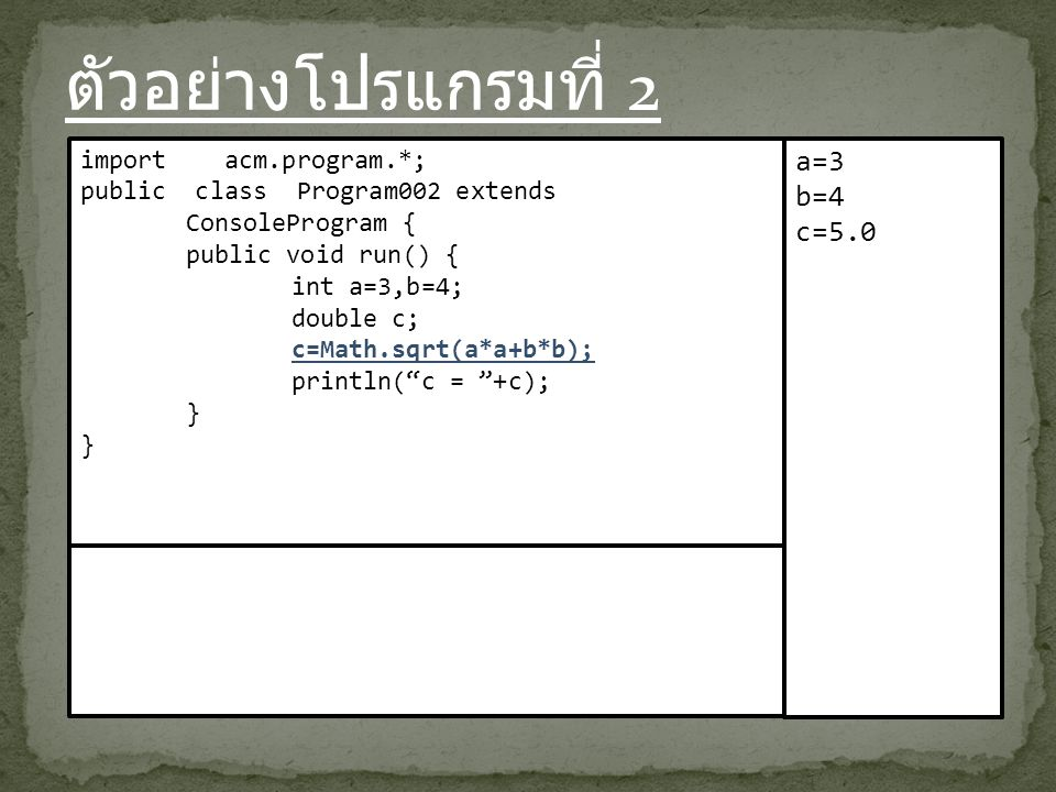 ตัวอย่างโปรแกรมที่ 2 import acm.program.*; public class Program002 extends ConsoleProgram { public void run() { int a=3,b=4; double c; c=Math.sqrt(a*a+b*b); println( c = +c); } a=3 b=4 c=5.0