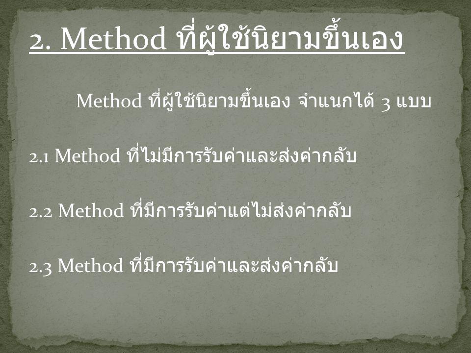 2. Method ที่ผู้ใช้นิยามขึ้นเอง Method ที่ผู้ใช้นิยามขึ้นเอง จำแนกได้ 3 แบบ 2.1 Method ที่ไม่มีการรับค่าและส่งค่ากลับ 2.2 Method ที่มีการรับค่าแต่ไม่ส