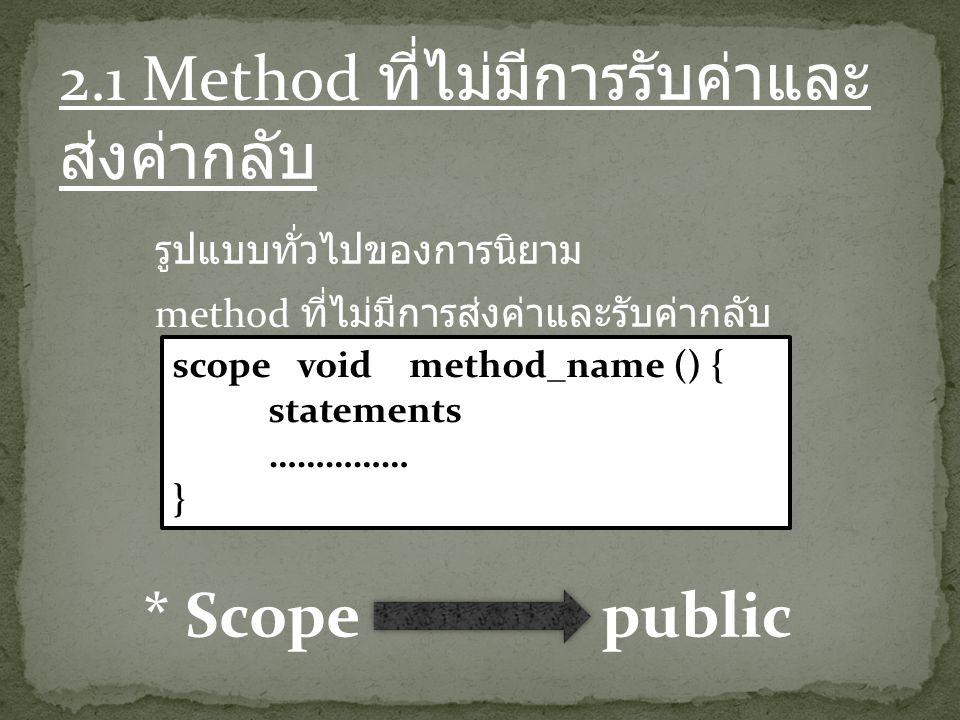 2.1 Method ที่ไม่มีการรับค่าและ ส่งค่ากลับ รูปแบบทั่วไปของการนิยาม method ที่ไม่มีการส่งค่าและรับค่ากลับ scope void method_name () { statements …………… } * Scopepublic