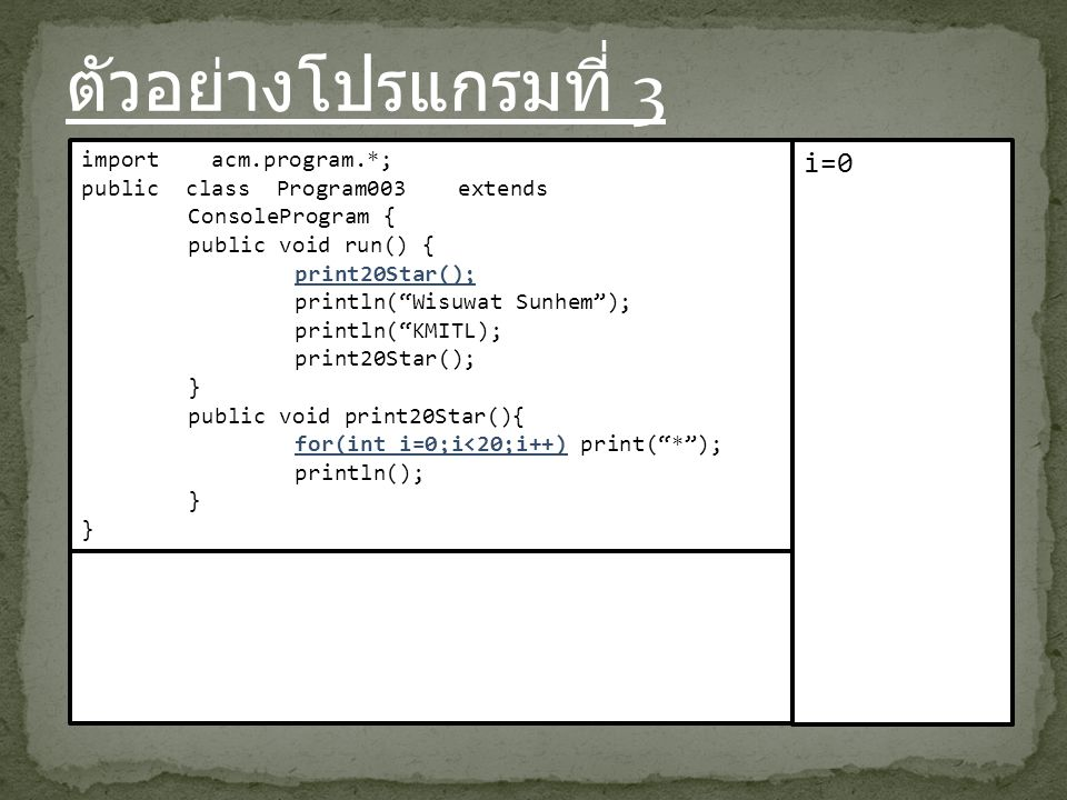 ตัวอย่างโปรแกรมที่ 3 import acm.program.*; public class Program003 extends ConsoleProgram { public void run() { print20Star(); println( Wisuwat Sunhem ); println( KMITL); print20Star(); } public void print20Star(){ for(int i=0;i<20;i++) print( * ); println(); } i=0