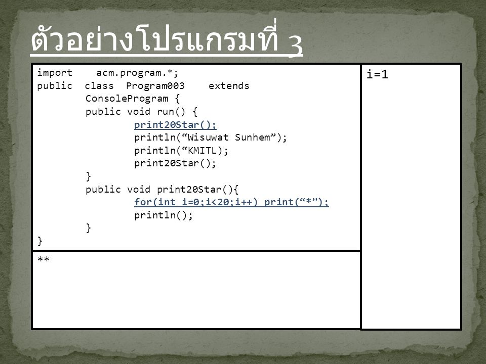 ตัวอย่างโปรแกรมที่ 3 import acm.program.*; public class Program003 extends ConsoleProgram { public void run() { print20Star(); println( Wisuwat Sunhem ); println( KMITL); print20Star(); } public void print20Star(){ for(int i=0;i<20;i++) print( * ); println(); } i=1 **