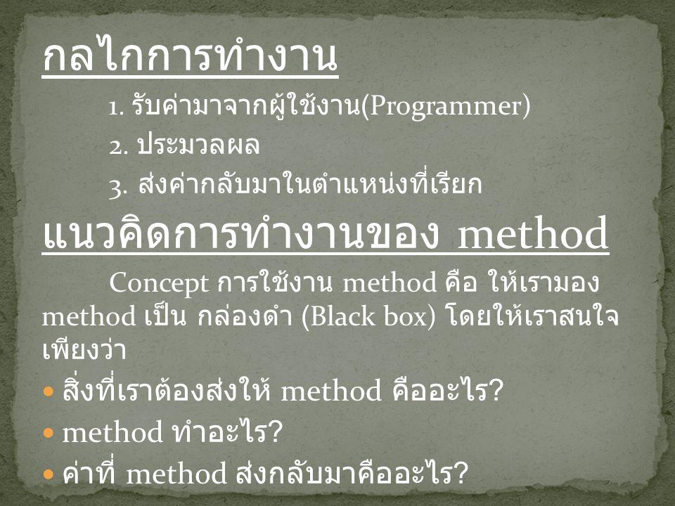 กลไกการทำงาน 1. รับค่ามาจากผู้ใช้งาน (Programmer) 2. ประมวลผล 3. ส่งค่ากลับมาในตำแหน่งที่เรียก แนวคิดการทำงานของ method Concept การใช้งาน method คือ ใ
