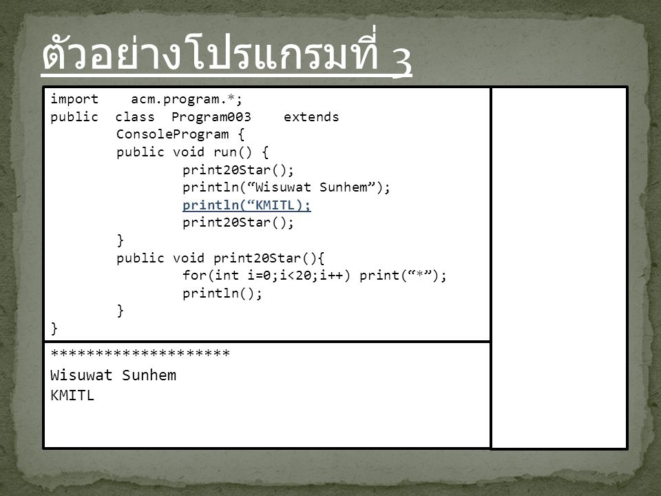 ตัวอย่างโปรแกรมที่ 3 import acm.program.*; public class Program003 extends ConsoleProgram { public void run() { print20Star(); println( Wisuwat Sunhem ); println( KMITL); print20Star(); } public void print20Star(){ for(int i=0;i<20;i++) print( * ); println(); } ******************** Wisuwat Sunhem KMITL