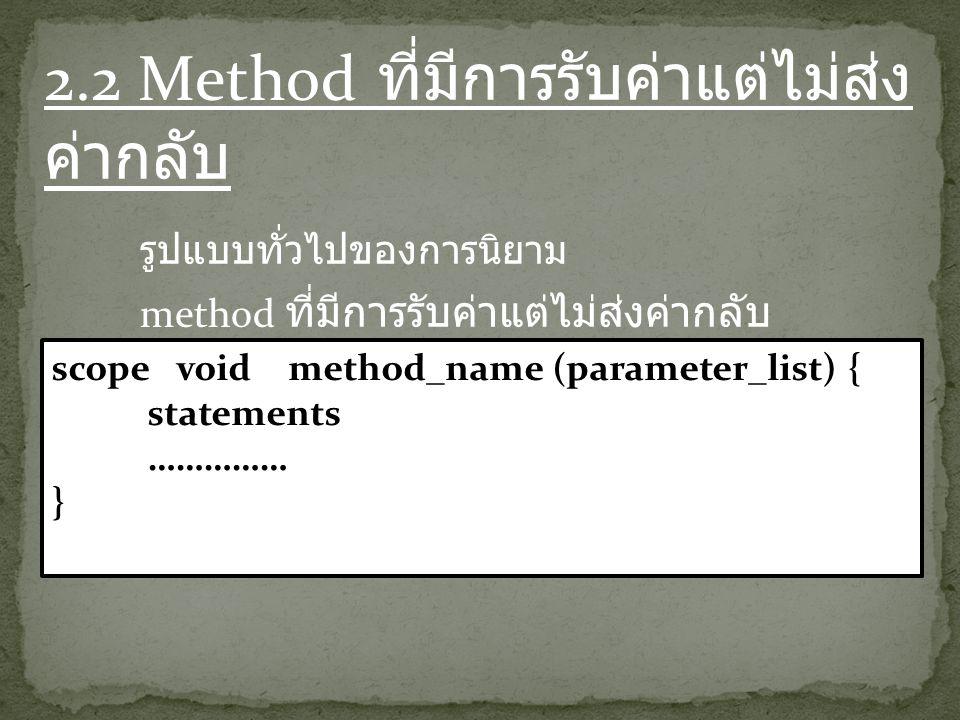 2.2 Method ที่มีการรับค่าแต่ไม่ส่ง ค่ากลับ รูปแบบทั่วไปของการนิยาม method ที่มีการรับค่าแต่ไม่ส่งค่ากลับ scope void method_name (parameter_list) { statements …………… }