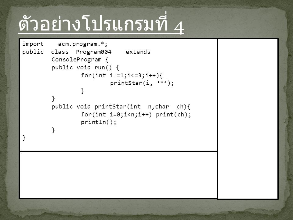 ตัวอย่างโปรแกรมที่ 4 import acm.program.*; public class Program004 extends ConsoleProgram { public void run() { for(int i =1;i<=3;i++){ printStar(i, '*'); } public void printStar(int n,char ch){ for(int i=0;i<n;i++) print(ch); println(); }