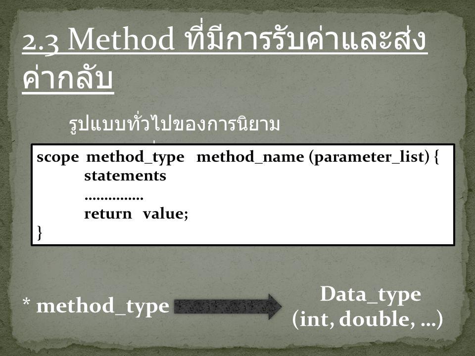 2.3 Method ที่มีการรับค่าและส่ง ค่ากลับ รูปแบบทั่วไปของการนิยาม method ที่มีการรับค่าและส่งค่ากลับ scope method_type method_name (parameter_list) { statements …………… return value; } * method_type Data_type (int, double, …)