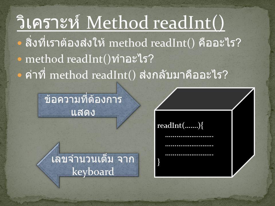 วิเคราะห์ Method readInt() สิ่งที่เราต้องส่งให้ method readInt() คืออะไร ? method readInt() ทำอะไร ? ค่าที่ method readInt() ส่งกลับมาคืออะไร ? readIn