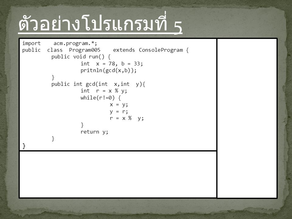 ตัวอย่างโปรแกรมที่ 5 import acm.program.*; public class Program005 extends ConsoleProgram { public void run() { int x = 78, b = 33; pritnln(gcd(x,b)); } public int gcd(int x,int y){ int r = x % y; while(r!=0) { x = y; y = r; r = x % y; } return y; }