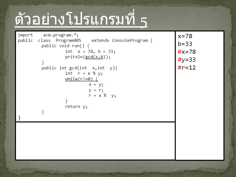 ตัวอย่างโปรแกรมที่ 5 import acm.program.*; public class Program005 extends ConsoleProgram { public void run() { int x = 78, b = 33; pritnln(gcd(x,b)); } public int gcd(int x,int y){ int r = x % y; while(r!=0) { x = y; y = r; r = x % y; } return y; } x=78 b=33 #x=78 #y=33 #r=12