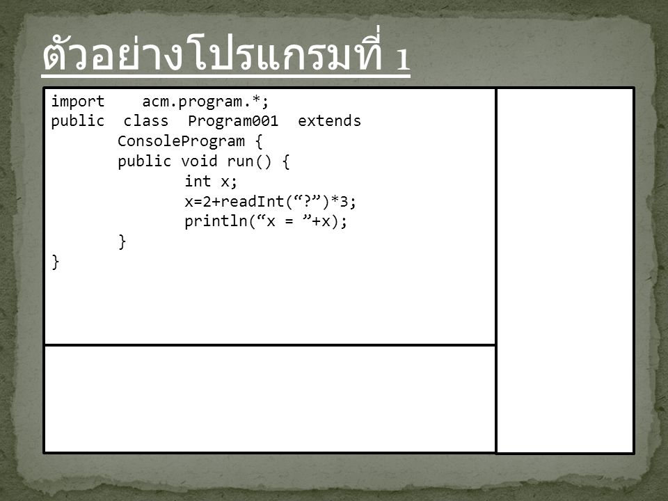 ตัวอย่างโปรแกรมที่ 1 import acm.program.*; public class Program001 extends ConsoleProgram { public void run() { int x; x=2+readInt( )*3; println( x = +x); }