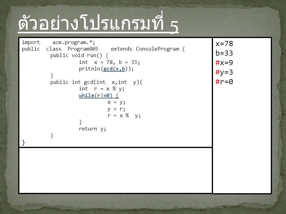 ตัวอย่างโปรแกรมที่ 5 import acm.program.*; public class Program005 extends ConsoleProgram { public void run() { int x = 78, b = 33; pritnln(gcd(x,b)); } public int gcd(int x,int y){ int r = x % y; while(r!=0) { x = y; y = r; r = x % y; } return y; } x=78 b=33 #x=9 #y=3 #r=0