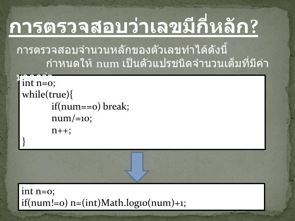 การตรวจสอบว่าเลขมีกี่หลัก ? int n=0; while(true){ if(num==0) break; num/=10; n++; } การตรวจสอบจำนวนหลักของตัวเลขทำได้ดังนี้ กำหนดให้ num เป็นตัวแปรชนิ