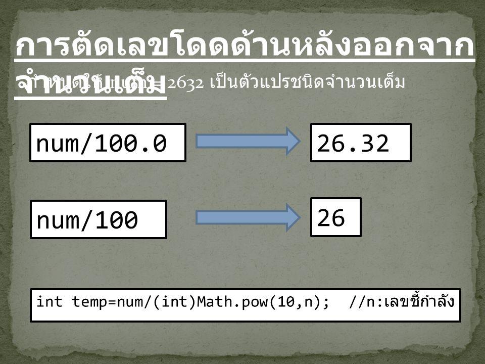 การตัดเลขโดดด้านหลังออกจาก จำนวนเต็ม num/100.0 กำหนดให้ num = 2632 เป็นตัวแปรชนิดจำนวนเต็ม 26.32 num/100 26 int temp=num/(int)Math.pow(10,n); //n: เลข