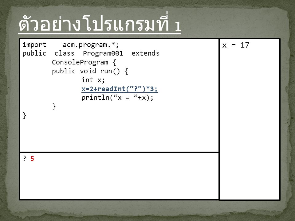 ตัวอย่างโปรแกรมที่ 1 import acm.program.*; public class Program001 extends ConsoleProgram { public void run() { int x; x=2+readInt( )*3; println( x = +x); } x = 17 .