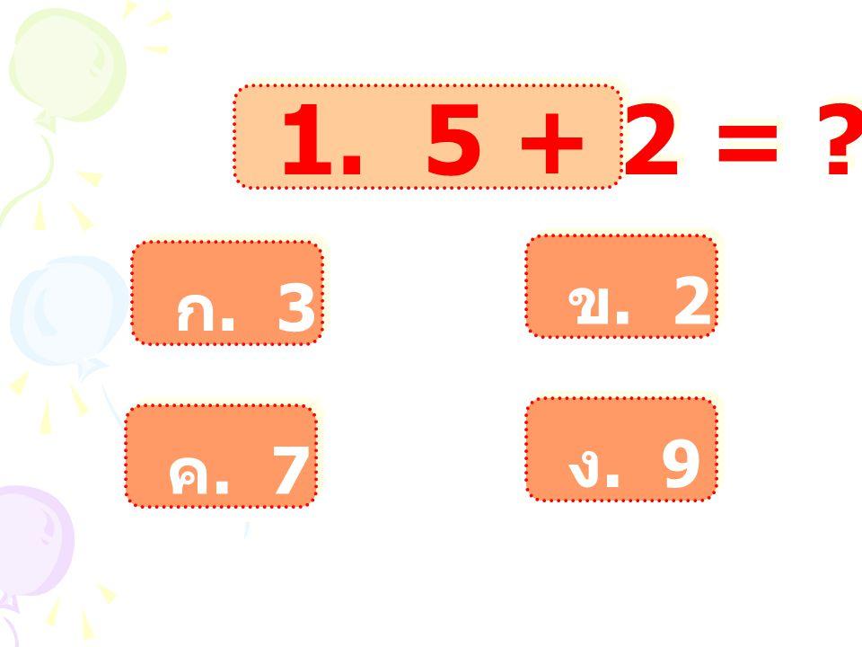 1. 5 + 2 = ? ก. 3 ก. 3 ข. 2 ข. 2 ค. 7 ค. 7 ง. 9 ง. 9