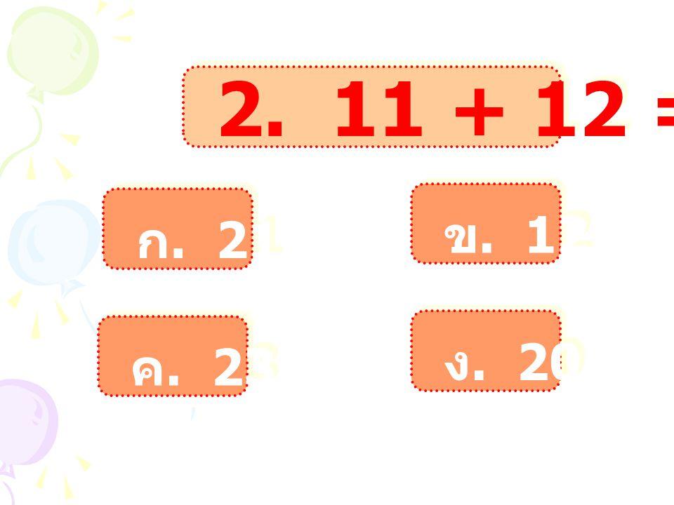 2. 11 + 12 = ? ก. 21 ก. 21 ข. 12 ข. 12 ค. 23 ค. 23 ง. 20 ง. 20