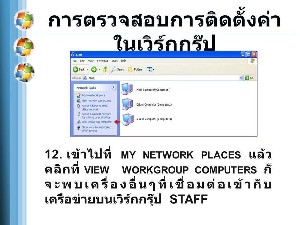 12. เข้าไปที่ MY NETWORK PLACES แล้ว คลิกที่ VIEW WORKGROUP COMPUTERS ก็ จะพบเครื่องอื่นๆที่เชื่อมต่อเข้ากับ เครือข่ายบนเวิร์กกรุ๊ป STAFF