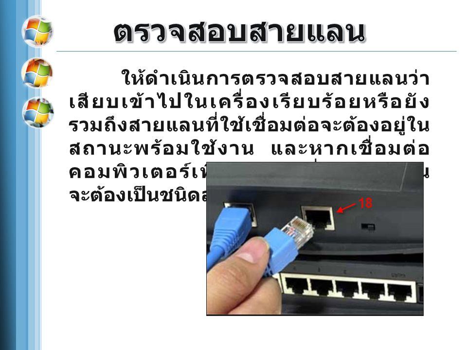 ให้ดำเนินการตรวจสอบสายแลนว่า เสียบเข้าไปในเครื่องเรียบร้อยหรือยัง รวมถึงสายแลนที่ใช้เชื่อมต่อจะต้องอยู่ใน สถานะพร้อมใช้งาน และหากเชื่อมต่อ คอมพิวเตอร์เพียงสองเครื่องสายแลน จะต้องเป็นชนิดสายไขว้