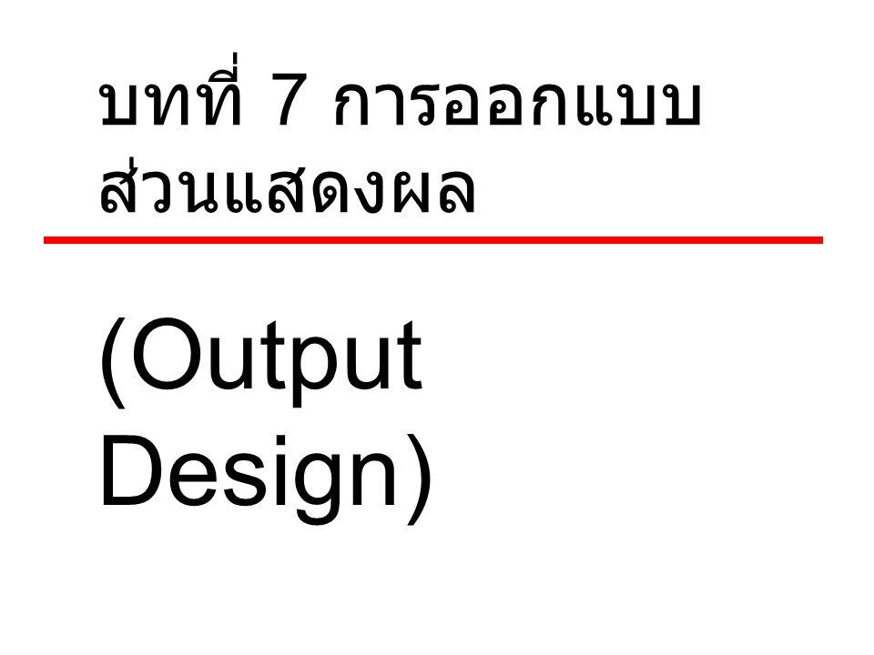 บทที่ 7 การออกแบบ ส่วนแสดงผล (Output Design)