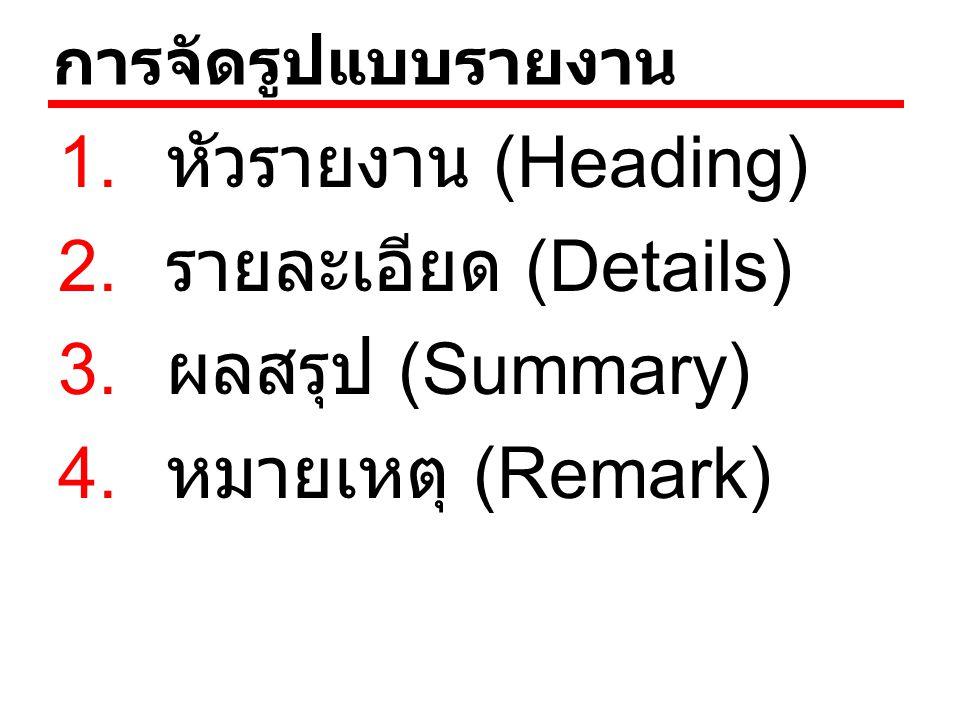 การจัดรูปแบบรายงาน 1. หัวรายงาน (Heading) 2. รายละเอียด (Details) 3. ผลสรุป (Summary) 4. หมายเหตุ (Remark)
