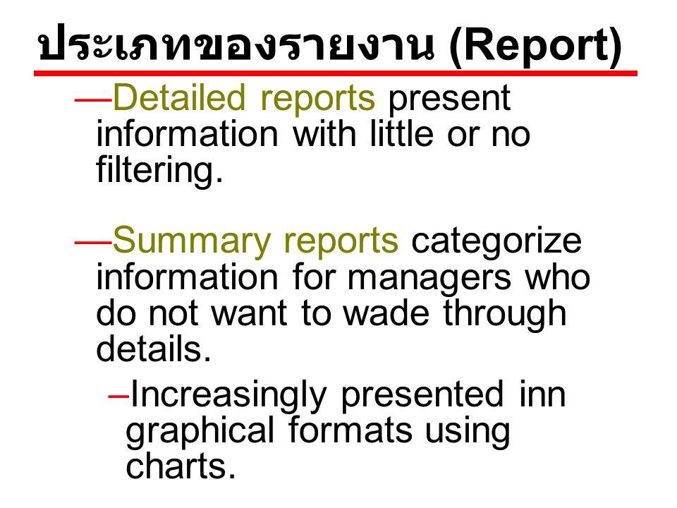 ประเภทของรายงาน (Report) —Detailed reports present information with little or no filtering. —Summary reports categorize information for managers who d