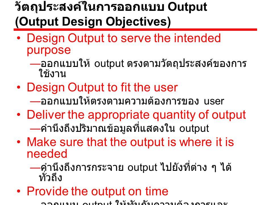 ชนิดของ Output Internal Output : Output ที่ใช้ ภายในองค์กร output ที่ได้จาก ระบบสารสนเทศนั้นจะถูกส่งออก ไปนอกหน่วยงาน การออกแบบ ต้องสวยงาม พิถีพิถัน มีคุณภาพดี เช่น ใบเสร็จรับเงิน เช็ค รายงาย ประจำปี โฆษณา เป็นต้น External Output : Output ที่ ส่งออกภายนอกองค์กร เช่น ใบเสร็จรับเงิน เป็นต้น —Turnaround output : Output ที่ส่งออกภายนอกองค์กร และมี บางส่วนที่ส่งกลับมายังองค์กร เช่น ใบฝากถอนเงิน ใบส่งสินค้า เป็นต้น