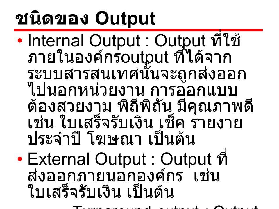 ชนิดของ Output Internal Output : Output ที่ใช้ ภายในองค์กร output ที่ได้จาก ระบบสารสนเทศนั้นจะถูกส่งออก ไปนอกหน่วยงาน การออกแบบ ต้องสวยงาม พิถีพิถัน ม