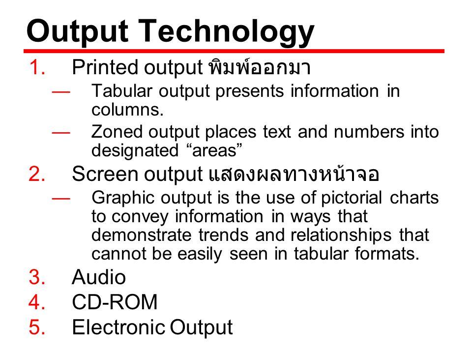 การเลือกใช้อุปกรณ์ในการแสดงผล (Choosing Output Technology) ข้อพิจารณาในการเลือกอุปกรณ์ในการ แสดงผล — ใครเป็นผู้ใช้ — จำนวนผู้ใช้มากน้อยเพียงใด —Output ถูกใช้งานที่ไหน — วัตถุประสงค์ของ Output คืออะไร — ความเร็วที่ต้องการได้ Output — ความถี่ในการใช้ Output — ระยะเวลาที่ต้องการจัดเก็บ Output นาน เพียงใด — การผลิต Output ภายใต้กฎ ข้อบังคับอะไร หรือไม่ — งบประมาณในการจัดหา Technology และ การบำรุงรักษา — สิ่งแวดล้อมในการใช้ Output เป็นอย่างไร