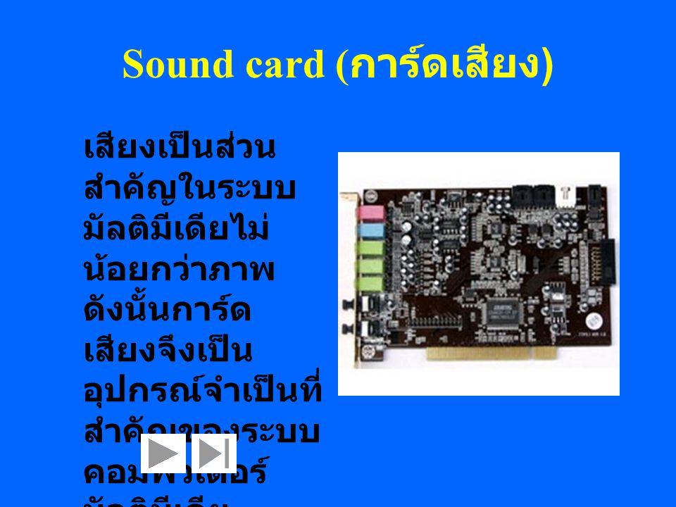 Sound card ( การ์ดเสียง ) เสียงเป็นส่วน สำคัญในระบบ มัลติมีเดียไม่ น้อยกว่าภาพ ดังนั้นการ์ด เสียงจึงเป็น อุปกรณ์จำเป็นที่ สำคัญของระบบ คอมพิวเตอร์ มัล
