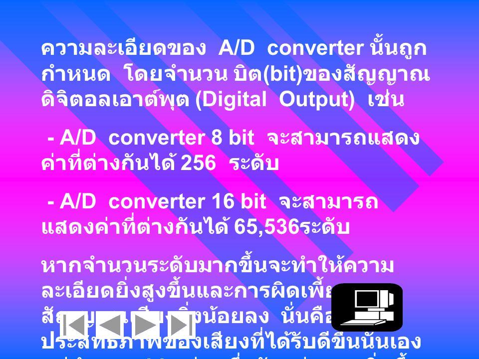 ความละเอียดของ A/D converter นั้นถูก กำหนด โดยจำนวน บิต (bit) ของสัญญาณ ดิจิตอลเอาต์พุต (Digital Output) เช่น - A/D converter 8 bit จะสามารถแสดง ค่าที