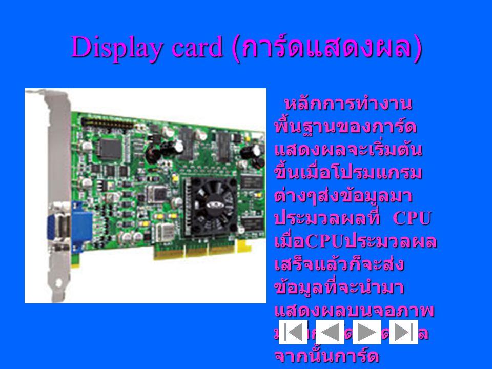 Display card ( การ์ดแสดงผล ) หลักการทำงาน พื้นฐานของการ์ด แสดงผลจะเริ่มต้น ขึ้นเมื่อโปรมแกรม ต่างๆส่งข้อมูลมา ประมวลผลที่ CPU เมื่อ CPU ประมวลผล เสร็จ