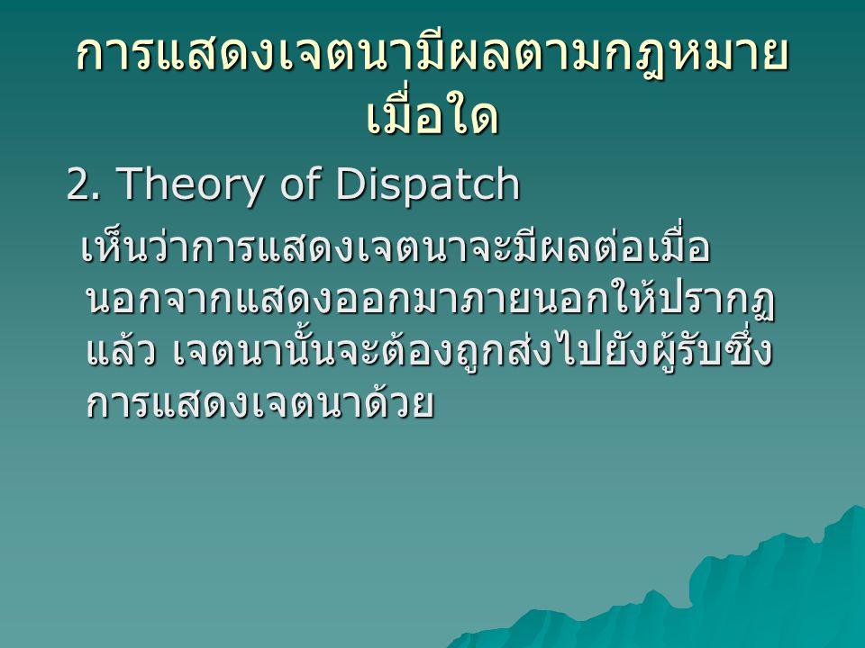 การแสดงเจตนามีผลตามกฎหมาย เมื่อใด 2. Theory of Dispatch 2. Theory of Dispatch เห็นว่าการแสดงเจตนาจะมีผลต่อเมื่อ นอกจากแสดงออกมาภายนอกให้ปรากฏ แล้ว เจต